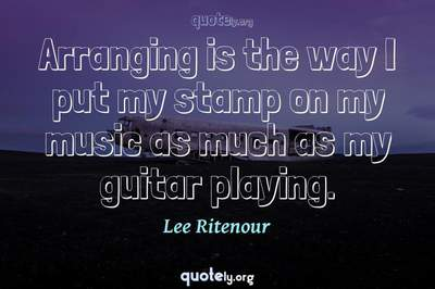 Photo Quote of Arranging is the way I put my stamp on my music as much as my guitar playing.