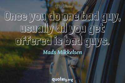 Photo Quote of Once you do one bad guy, usually all you get offered is bad guys.