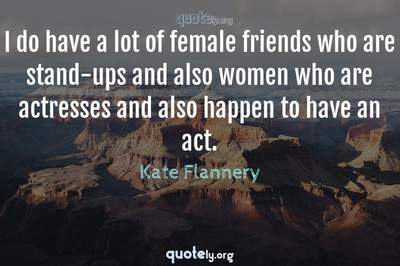 Photo Quote of I do have a lot of female friends who are stand-ups and also women who are actresses and also happen to have an act.