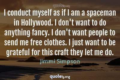 Photo Quote of I conduct myself as if I am a spaceman in Hollywood. I don't want to do anything fancy. I don't want people to send me free clothes. I just want to be grateful for this craft they let me do.