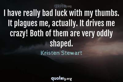 Photo Quote of I have really bad luck with my thumbs. It plagues me, actually. It drives me crazy! Both of them are very oddly shaped.