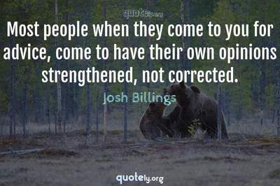 Photo Quote of Most people when they come to you for advice, come to have their own opinions strengthened, not corrected.