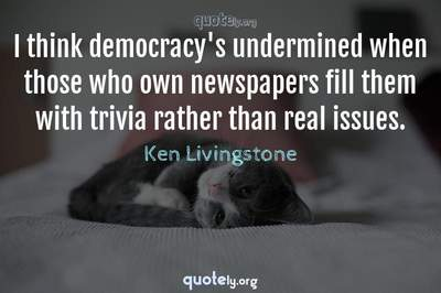 Photo Quote of I think democracy's undermined when those who own newspapers fill them with trivia rather than real issues.