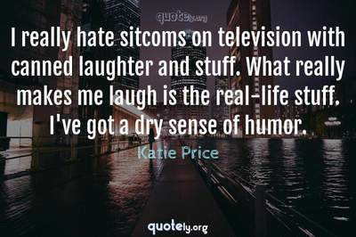 Photo Quote of I really hate sitcoms on television with canned laughter and stuff. What really makes me laugh is the real-life stuff. I've got a dry sense of humor.