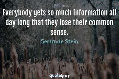 Photo Quote of Everybody gets so much information all day long that they lose their common sense.