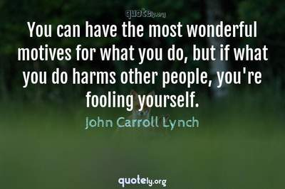 Photo Quote of You can have the most wonderful motives for what you do, but if what you do harms other people, you're fooling yourself.