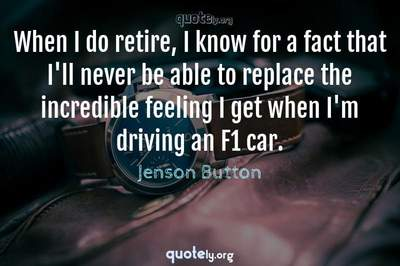 Photo Quote of When I do retire, I know for a fact that I'll never be able to replace the incredible feeling I get when I'm driving an F1 car.