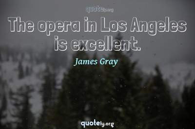 Photo Quote of The opera in Los Angeles is excellent.