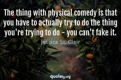 Photo Quote of The thing with physical comedy is that you have to actually try to do the thing you're trying to do - you can't fake it.