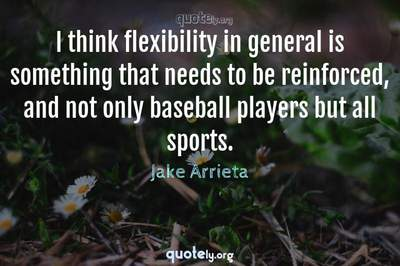 Photo Quote of I think flexibility in general is something that needs to be reinforced, and not only baseball players but all sports.