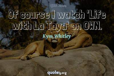 Photo Quote of Of course I watch 'Life with La Toya' on OWN.