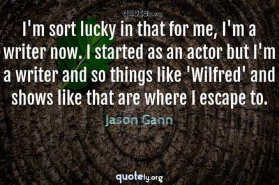 Photo Quote of I'm sort lucky in that for me, I'm a writer now. I started as an actor but I'm a writer and so things like 'Wilfred' and shows like that are where I escape to.
