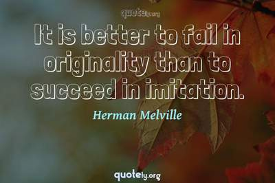 Photo Quote of It is better to fail in originality than to succeed in imitation.