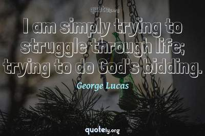 Photo Quote of I am simply trying to struggle through life; trying to do God's bidding.