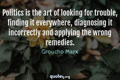Photo Quote of Politics is the art of looking for trouble, finding it everywhere, diagnosing it incorrectly and applying the wrong remedies.