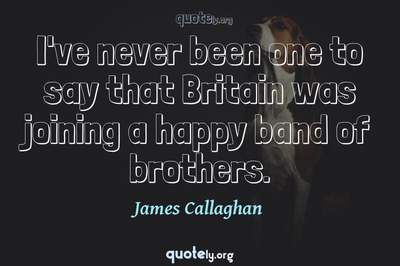 Photo Quote of I've never been one to say that Britain was joining a happy band of brothers.
