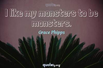 Photo Quote of I like my monsters to be monsters.