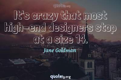 Photo Quote of It's crazy that most high-end designers stop at a size 14.