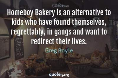 Photo Quote of Homeboy Bakery is an alternative to kids who have found themselves, regrettably, in gangs and want to redirect their lives.