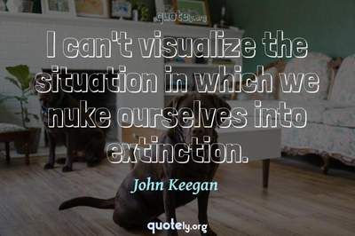 Photo Quote of I can't visualize the situation in which we nuke ourselves into extinction.
