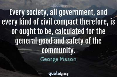 Photo Quote of Every society, all government, and every kind of civil compact therefore, is or ought to be, calculated for the general good and safety of the community.