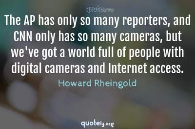 Photo Quote of The AP has only so many reporters, and CNN only has so many cameras, but we've got a world full of people with digital cameras and Internet access.