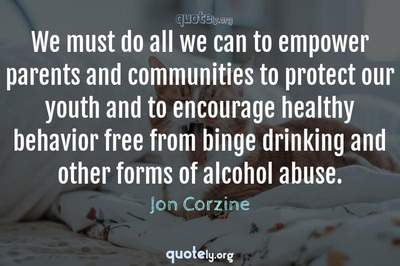 Photo Quote of We must do all we can to empower parents and communities to protect our youth and to encourage healthy behavior free from binge drinking and other forms of alcohol abuse.