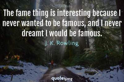 Photo Quote of The fame thing is interesting because I never wanted to be famous, and I never dreamt I would be famous.