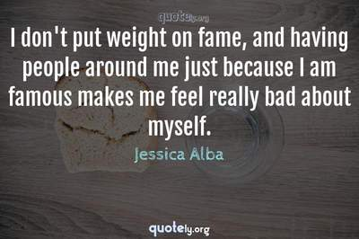Photo Quote of I don't put weight on fame, and having people around me just because I am famous makes me feel really bad about myself.