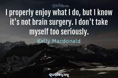Photo Quote of I properly enjoy what I do, but I know it's not brain surgery. I don't take myself too seriously.