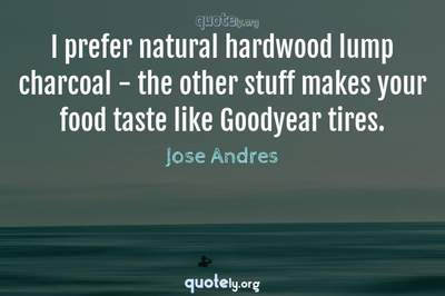 Photo Quote of I prefer natural hardwood lump charcoal - the other stuff makes your food taste like Goodyear tires.