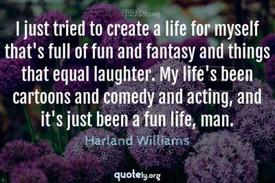 Photo Quote of I just tried to create a life for myself that's full of fun and fantasy and things that equal laughter. My life's been cartoons and comedy and acting, and it's just been a fun life, man.