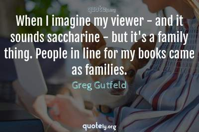 Photo Quote of When I imagine my viewer - and it sounds saccharine - but it's a family thing. People in line for my books came as families.