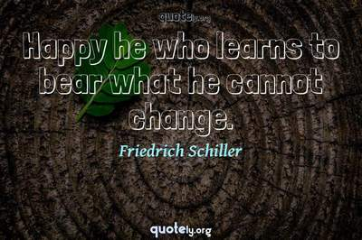 Photo Quote of Happy he who learns to bear what he cannot change.