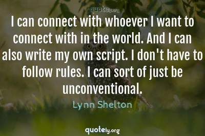 Photo Quote of I can connect with whoever I want to connect with in the world. And I can also write my own script. I don't have to follow rules. I can sort of just be unconventional.