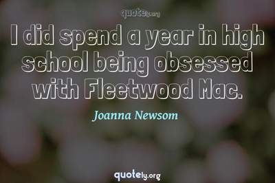 Photo Quote of I did spend a year in high school being obsessed with Fleetwood Mac.