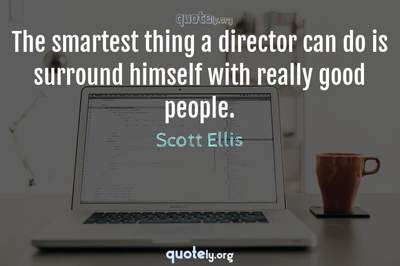 Photo Quote of The smartest thing a director can do is surround himself with really good people.