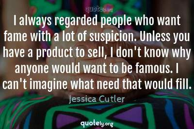 Photo Quote of I always regarded people who want fame with a lot of suspicion. Unless you have a product to sell, I don't know why anyone would want to be famous. I can't imagine what need that would fill.