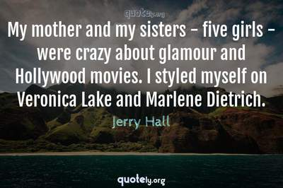Photo Quote of My mother and my sisters - five girls - were crazy about glamour and Hollywood movies. I styled myself on Veronica Lake and Marlene Dietrich.