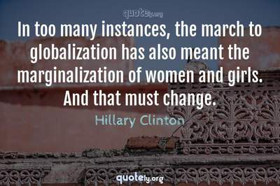 Photo Quote of In too many instances, the march to globalization has also meant the marginalization of women and girls. And that must change.