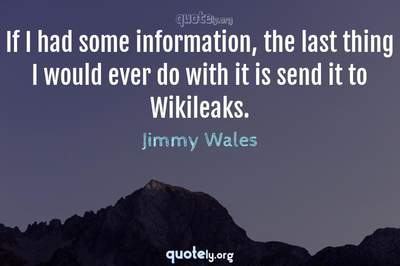 Photo Quote of If I had some information, the last thing I would ever do with it is send it to Wikileaks.