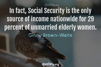 Photo Quote of In fact, Social Security is the only source of income nationwide for 29 percent of unmarried elderly women.