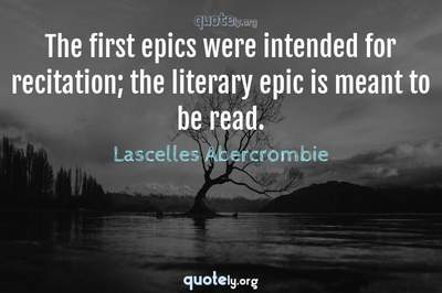 Photo Quote of The first epics were intended for recitation; the literary epic is meant to be read.