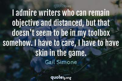 Photo Quote of I admire writers who can remain objective and distanced, but that doesn't seem to be in my toolbox somehow. I have to care, I have to have skin in the game.