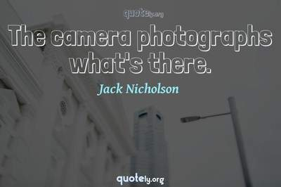 Photo Quote of The camera photographs what's there.