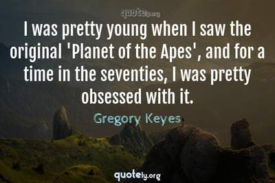 Photo Quote of I was pretty young when I saw the original 'Planet of the Apes', and for a time in the seventies, I was pretty obsessed with it.