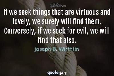 Photo Quote of If we seek things that are virtuous and lovely, we surely will find them. Conversely, if we seek for evil, we will find that also.