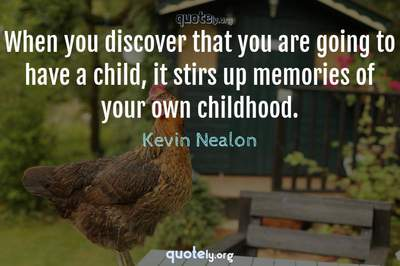 Photo Quote of When you discover that you are going to have a child, it stirs up memories of your own childhood.