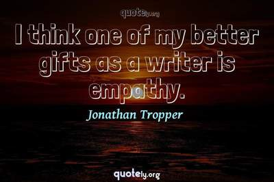 Photo Quote of I think one of my better gifts as a writer is empathy.