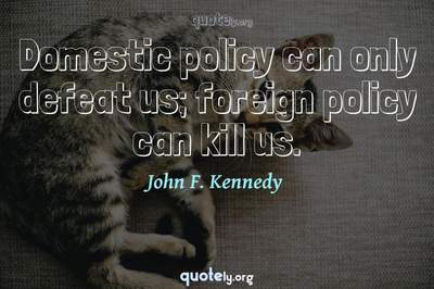 Photo Quote of Domestic policy can only defeat us; foreign policy can kill us.